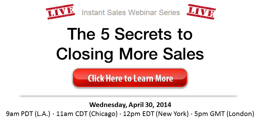 Live Instant Sales Webinanr Series - The 5 Secrets to Closing More Sales, Wednesday, April 26, 2014 at 11 am Central Time